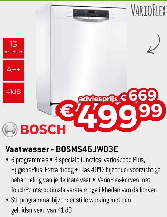 VARIOFLEX 13 bestekken A++ 41dB adviesprijs € 669 €29999 BOSCH Vaatwasser - BOSMS46JWO3E • 6 programma's • 3 speciale functies: varioSpeed Plus, Hygiene Plus, Extra droog. Glas 40°C: bijzonder voorzichtige behandeling van je delicate vaat • VarioFlex-korven met TouchPoints: optimale verstelmogelijkheden van de korven • Stil programma: bijzonder stille werking met een geluidsniveau van 41 dB