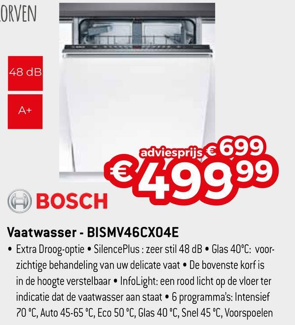 LORVEN 48 dB adviesprijs € 699 €10099 BOSCH Vaatwasser - BISMV46CX04E • Extra Droog-optie Silence Plus: zeer stil 48 dB. Glas 40°C: voor- zichtige behandeling van uw delicate vaat. De bovenste korf is in de hoogte verstelbaar. InfoLight: een rood licht op de vloer ter indicatie dat de vaatwasser aan staat • 6 programma's: Intensief 70 °C, Auto 45-65 °C, Eco 50 °C, Glas 40 °C, Snel 45 °C, Voorspoelen