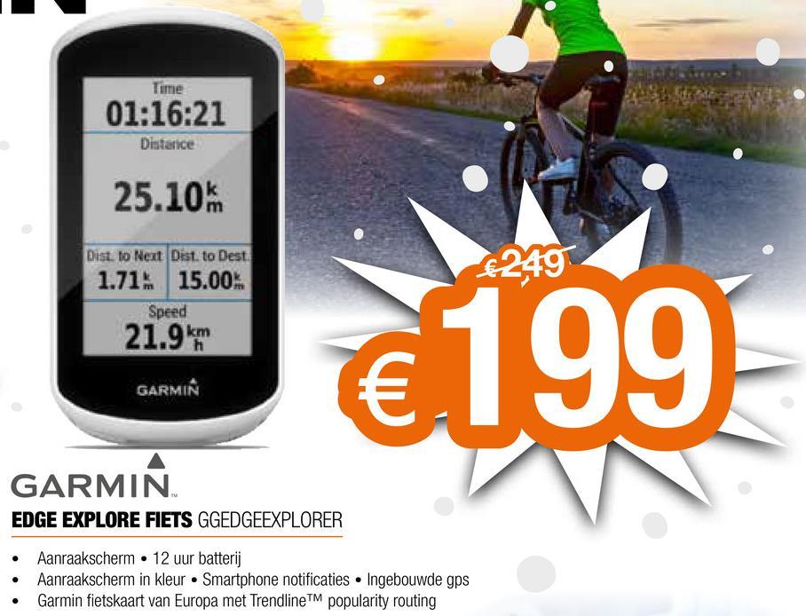 Tume 01:16:21 Distance 25.10 Dist. to Next Dist. to Dest 6249 1.71: 15.00 21.9 km Speed €199 GARMIN GARMIN EDGE EXPLORE FIETS GGEDGEEXPLORER • • • Aanraakscherm 12 uur batterij Aanraakscherm in kleur Smartphone notificaties • Ingebouwde gps Garmin fietskaart van Europa met Trendline popularity routing