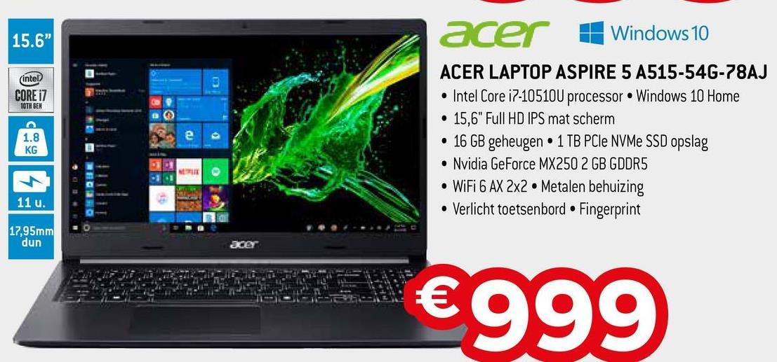 "15.6"" (intel CORE i7 10TH GEN acer Windows 10 ACER LAPTOP ASPIRE 5 A515-546-78AJ • Intel Core i7-10510U processor Windows 10 Home • 15,6"" Full HD IPS mat scherm • 16 GB geheugen • 1 TB PCIe NVMe SSD opslag • Nvidia GeForce MX250 2GB GDDR5 • WiFi 6 AX 2x2 • Metalen behuizing • Verlicht toetsenbord • Fingerprint 1.8 KG 11 u. 17,95mm dun €999"