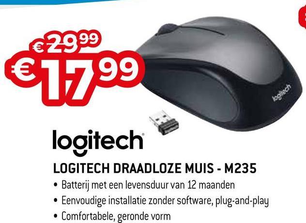 99 1799 lagch logitech LOGITECH DRAADLOZE MUIS - M235 • Batterij met een levensduur van 12 maanden • Eenvoudige installatie zonder software, plug-and-play • Comfortabele, geronde vorm