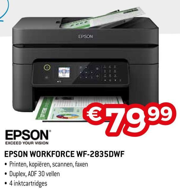 EPSON 99 EPSON €7999 EPSON EXCEED YOUR VISION EPSON WORKFORCE WF-2835DWF • Printen, kopiëren, scannen, faxen • Duplex, ADF 30 vellen • 4 inktcartridges
