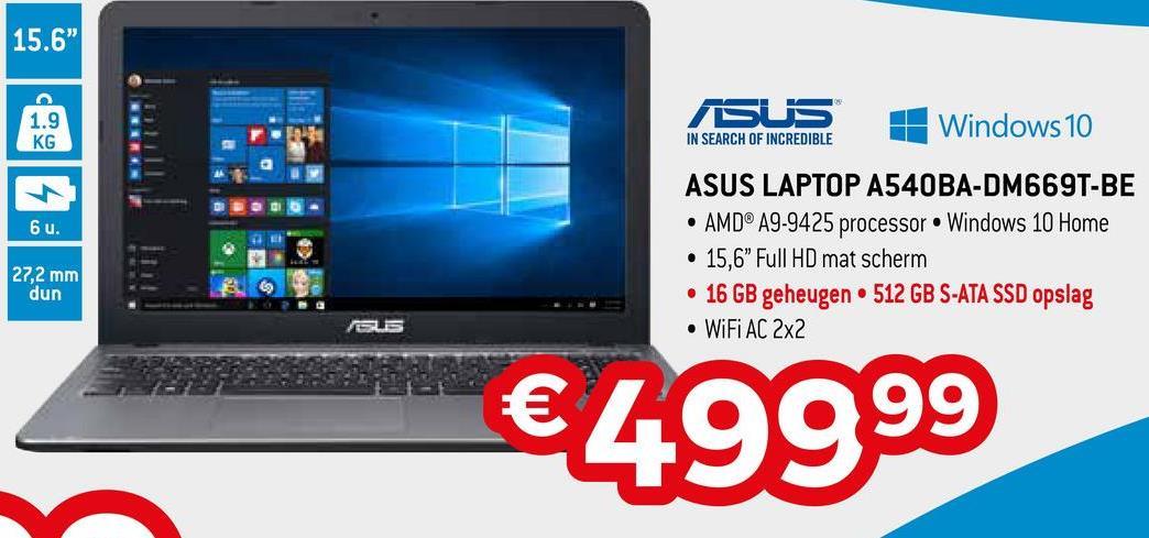 "15.6"" 1.9 KG SUS + Windows 10 IN SEARCH OF INCREDIBLE 6u. ASUS LAPTOP A540BA-DM669T-BE • AMD® A9-9425 processor Windows 10 Home • 15,6"" Full HD mat scherm • 16 GB geheugen • 512 GB S-ATA SSD opslag • WiFi AC 2x2 27,2 mm dun €49999"