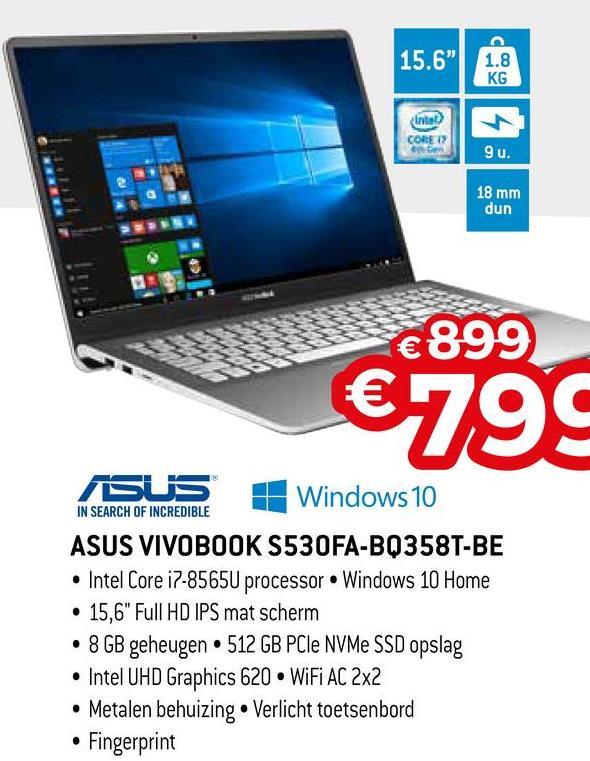 "15.6"" 1.8 KG Inte) CO 9u. 18 mm dun €899 6199 SUS Windows 10 IN SEARCH OF INCREDIBLE ASUS VIVOBOOK S530FA-BQ358T-BE • Intel Core i7-8565U processor Windows 10 Home • 15,6"" Full HD IPS mat scherm • 8 GB geheugen 512 GB PCIe NVMe SSD opslag • Intel UHD Graphics 620 WiFi AC 2x2 • Metalen behuizing. Verlicht toetsenbord • Fingerprint"