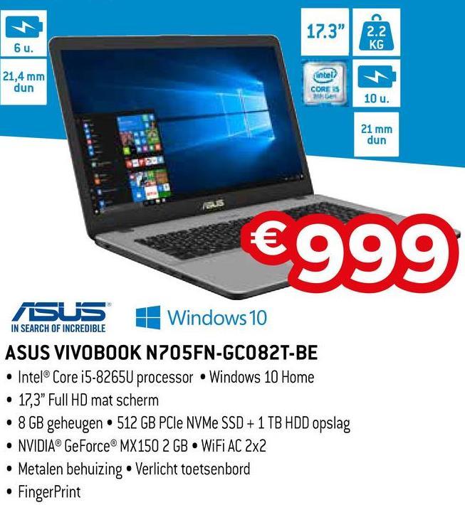 "2.2 KG 6 u. 21,4 mm dun ហbe CORTS be 10 u. 21 mm dun €999 IN SEARCH OF INCREDIBLE SUS 11 Windows 10 | ASUS VIVOB00K N205FN-GC082TUBE • Intel® Core i5-8265U processor Windows 10 Home • 17,3"" Full HD mat scherm • 8 GB geheugen 512 GB PCIe NVMe SSD + 1 TB HDD opslag • NVIDIA® GeForce MX150 2GB WiFi AC 2x2 • Metalen behuizing • Verlicht toetsenbord • FingerPrint"