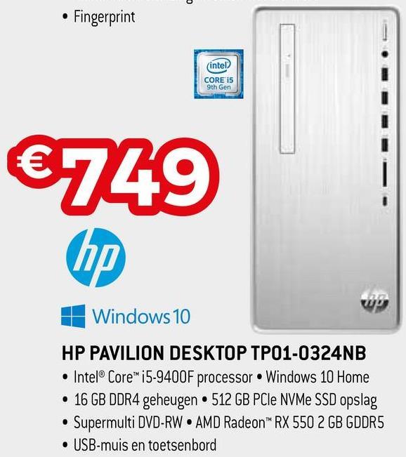 • Fingerprint intel CORE i5 9th Gen €749 1 Windows 10 HP PAVILION DESKTOP TP01-0324NB • Intel® Core™ i5-9400F processor Windows 10 Home • 16 GB DDR4 geheugen 512 GB PCIe NVMe SSD opslag • Supermulti DVD-RW • AMD Radeon RX 550 2 GB GDDR5 • USB-muis en toetsenbord