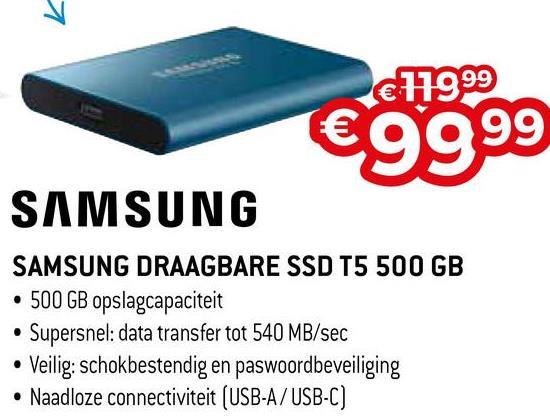 € 179.99 €9999 SAMSUNG SAMSUNG DRAAGBARE SSD T5 500 GB • 500 GB opslagcapaciteit • Supersnel: data transfer tot 540 MB/sec • Veilig: schokbestendig en paswoordbeveiliging • Naadloze connectiviteit (USB-A/USB-C)