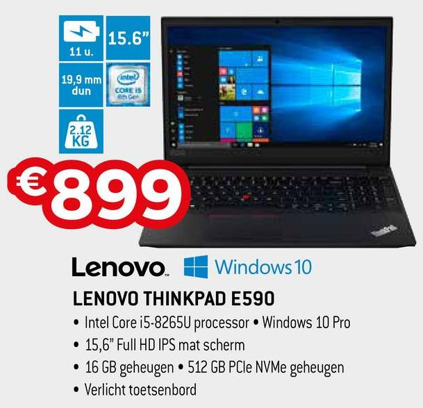 "15.6' 11 u. 19,9 mm dun Kabe CORE IS €899 Lenovo. 1 Windows 10 LENOVO THINKPAD E590 • Intel Core i5-8265U processor Windows 10 Pro • 15,6"" Full HD IPS mat scherm • 16 GB geheugen • 512 GB PCIe NVMe geheugen • Verlicht toetsenbord"