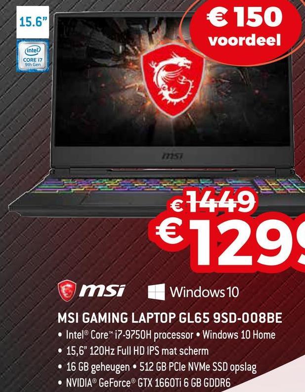 "15.b € 150 voordeel (intel CORE 17 9th Gen €1449 61299 omsi Windows 10 MSI GAMING LAPTOP GL65 9SD-008BE • Intel® Core™ i7-9750H processor Windows 10 Home • 15,6"" 120Hz Full HD IPS mat scherm • 16 GB geheugen • 512 GB PCIe NVMe SSD opslag • NVIDIA® GeForce® GTX 1660Ti 6 GB GDDR6"