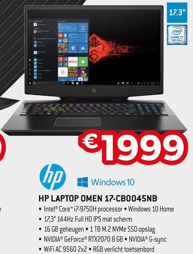 "17.3"" (intel? CORE 17 9th Gen €1999 1 Windows 10 HP LAPTOP OMEN 17-CB0045NB • Intel® Core™ i7-9750H processor Windows 10 Home • 17,3"" 144Hz Full HD IPS mat scherm • 16 GB geheugen • 1 TB M.2 NVMe SSD opslag • NVIDIA® GeForce® RTX2070 8 GB NVIDIA® G-sync • WiFi AC 9560 2x2 RGB verlicht toetsenbord"
