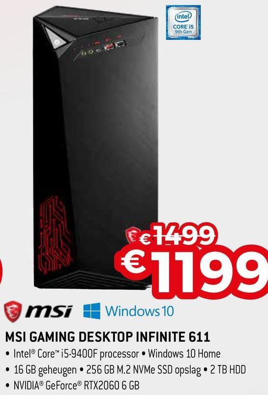 (intel CORE 15 9th Gen €€ 1499 €1199 msi 1 Windows 10 MSI GAMING DESKTOP INFINITE 611 • Intel® Core™ i5-9400F processor Windows 10 Home • 16 GB geheugen. 256 GB M.2 NVMe SSD opslag 2 TB HDD • NVIDIA® GeForce® RTX2060 6GB