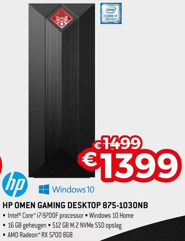 (Intel) CORE 17 9th Gen €1499 €1399 1 Windows 10 HP OMEN GAMING DESKTOP 875-1030NB • Intel® Core™ i7-9700F processor Windows 10 Home • 16 GB geheugen • 512 GB M.2 NVMe SSD opslag • AMD Radeon RX 5700 8GB
