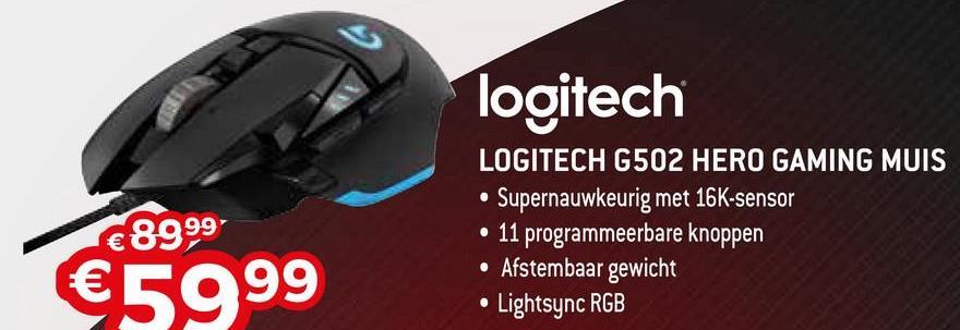 logitech €8999 LOGITECH G502 HERO GAMING MUIS • Supernauwkeurig met 16K-sensor • 11 programmeerbare knoppen • Afstembaar gewicht • Lightsync RGB €5999