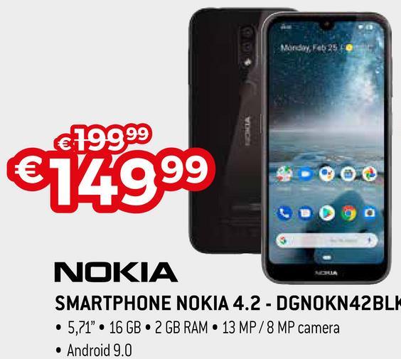 "Monday, Feb 25 TO €14999 NOKIA SMARTPHONE NOKIA 4.2 - DGNOKN42BLK • 5,71"". 16 GB 2 GB RAM 13 MP/8 MP camera • Android 9.0"