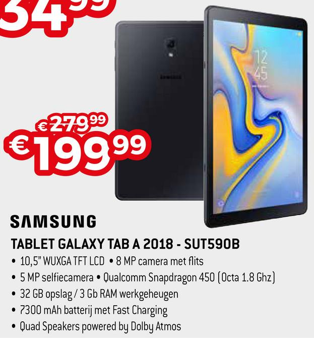 "34% €27999 €19999 SAMSUNG TABLET GALAXY TAB A 2018 - SUT590B • 10,5"" WUXGA TFT LCD • 8 MP camera met flits • 5 MP selfiecamera • Qualcomm Snapdragon 450 (Octa 1.8 Ghz) • 32 GB opslag/3 Gb RAM werkgeheugen • 7300 mAh batterij met Fast Charging • Quad Speakers powered by Dolby Atmos"