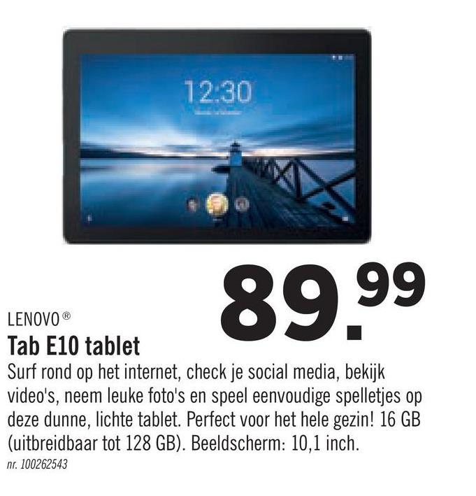12:30 89.99 LENOVOⓇ Tab E10 tablet Surf rond op het internet, check je social media, bekijk video's, neem leuke foto's en speel eenvoudige spelletjes op deze dunne, lichte tablet. Perfect voor het hele gezin! 16 GB (uitbreidbaar tot 128 GB). Beeldscherm: 10,1 inch. nr. 100262543