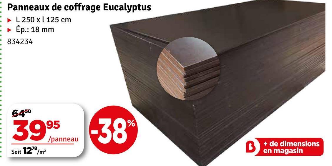 - - Panneaux de coffrage Eucalyptus L 250 x 1 125 cm Ép.: 18 mm 834234 6450 % 3995 /panneau Soit 1278/m2 + de dimensions en magasin