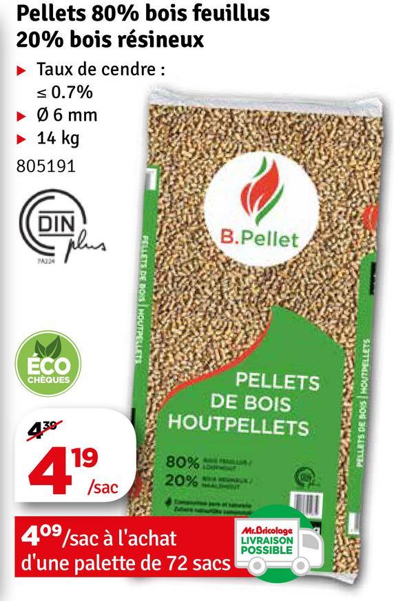 Pellets 80% bois feuillus 20% bois résineux Taux de cendre : < 0.7% ► 06 mm ► 14 kg 805191 B.Pellet 24 PELLETS DE DOS HOUTPELIT CHÈQUES PELLETS DE BOIS HOUTPELLETS PELLETS DE 50'S HOUTPELLETS 430 19 8096 20% /sac 409/sac à l'achat d'une palette de 72 sacs Mr.Bricolage LIVRAISON POSSIBLE