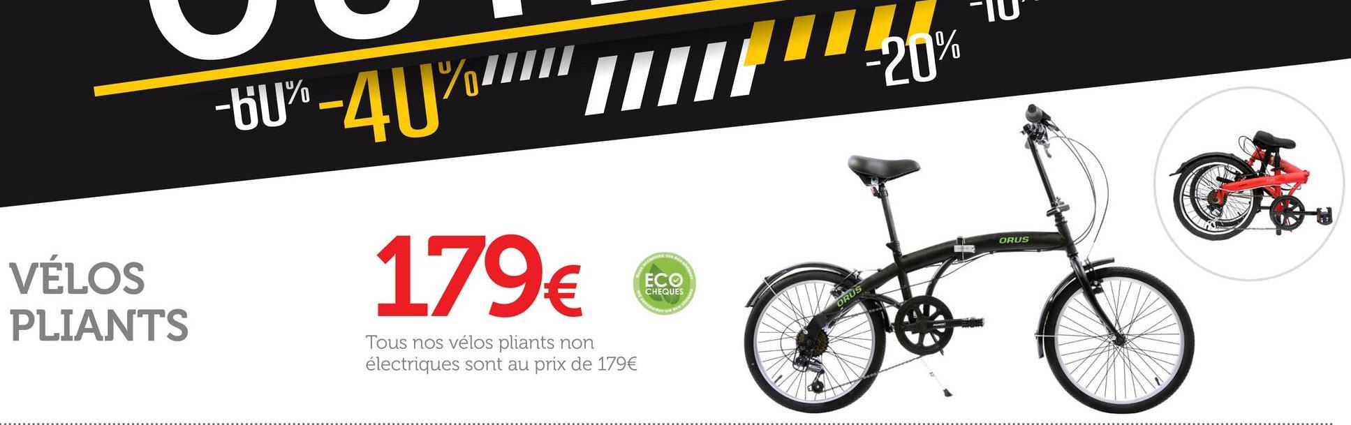 TTL) -10 -60%-40%/10 ORUS VÉLOS PLIANTS Peters ECO CHEQUES 179€ 0 ORUS Tous nos vélos pliants non électriques sont au prix de 179€