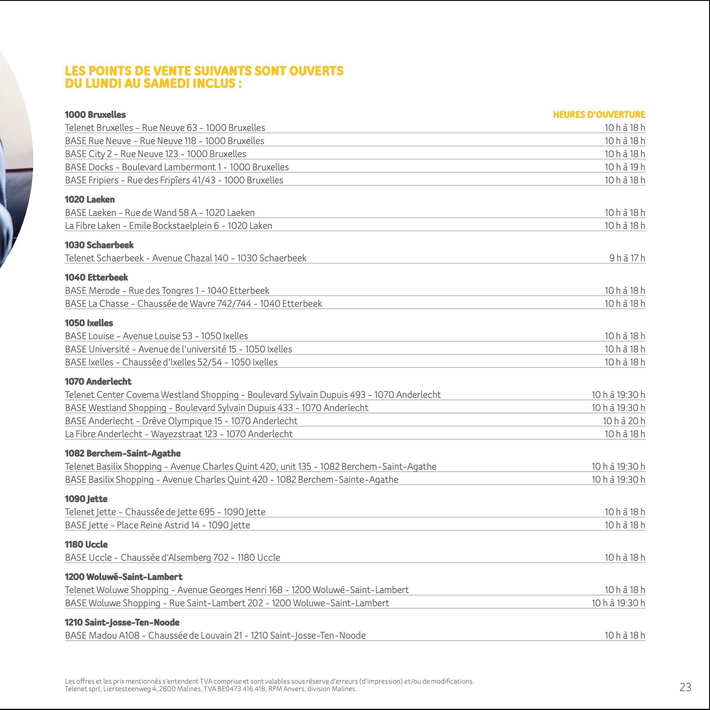 LES POINTS DE VENTE SUIVANTS SONT OUVERTS DU LUNDI AU SAMEDI INCLUS : 1000 Bruxelles Telenet Bruxelles - Rue Neuve 63 - 1000 Bruxelles BASE Rue Neuve - Rue Neuve 118 - 1000 Bruxelles BASE City 2 - Rue Neuve 123 - 1000 Bruxelles BASE Docks - Boulevard Lambermont 1 - 1000 Bruxelles BASE Fripiers - Rue des Fripíers 41/43 - 1000 Bruxelles HEURES D'OUVERTURE 10 h à 18 h 10 h à 18 h 10 h à 18 h 10 h à 19 h 10 h à 18 h 1020 Laeken BASE Laeken - Rue de Wand 58 A - 1020 Laeken La Fibre Laken - Emile Bockstaelplein 6 - 1020 Laken 10 h à 18 h 10 h à 18 h 1030 Schaerbeek Telenet Schaerbeek - Avenue Chazal 140 - 1030 Schaerbeek 9 h à 17 h 1040 Etterbeek BASE Merode - Rue des Tongres 1 - 1040 Etterbeek BASE La Chasse - Chaussée de Wavre 742/744 - 1040 Etterbeek 10 h à 18h 10 h à 18 h 1050 Ixelles BASE Louise - Avenue Louise 53 - 1050 Ixelles BASE Université - Avenue de l'université 15 - 1050 Ixelles BASE Ixelles - Chaussée d'Ixelles 52/54 - 1050 Ixelles 10 h à 18 h 10 h à 18 h 10 h à 18 h 1070 Anderlecht Telenet Center Covena Westland Shopping - Boulevard Sylvain Dupuis 493 - 1070 Anderlecht BASE Westland Shopping - Boulevard Sylvain Dupuis 433 - 1070 Anderlecht BASE Anderlecht - Drève Olympique 15 - 1070 Anderlecht La Fibre Anderlecht - Wayezstraat 123 - 1070 Anderlecht 1082 Berchem-Saint-Agathe Telenet Basilix Shopping - Avenue Charles Quint 420, unit 135 - 1082 Berchem-Saint-Agathe BASE Basilix Shopping - Avenue Charles Quint 420 - 1082 Berchem-Sainte-Agathe 10 h à 19:30 h 10 h à 19:30 h 10 h à 20 h 10 h à 18 h 10 h à 19:30 h 10 h à 19:30 h 1090 Jette Telenet Jette - Chaussée de Jette 695 - 1090 Jette BASE Jette - Place Reine Astrid 14 - 1090 Jette 10 h à 18 h 10 h à 18 h 1180 Uccle BASE Uccle - Chaussée d'Alsemberg 702 - 1180 Uccle 10 h à 18 h 1200 Woluwé-Saint-Lambert Telenet Woluwe Shopping - Avenue Georges Henri 168 - 1200 Woluwé-Saint-Lambert BASE Woluwe Shopping - Rue Saint-Lambert 202 - 1200 Woluwe-Saint-Lambert 10 h à 18h 10 h à 19:30 h 1210 Saint-Josse-Ten-Noode BASE 
