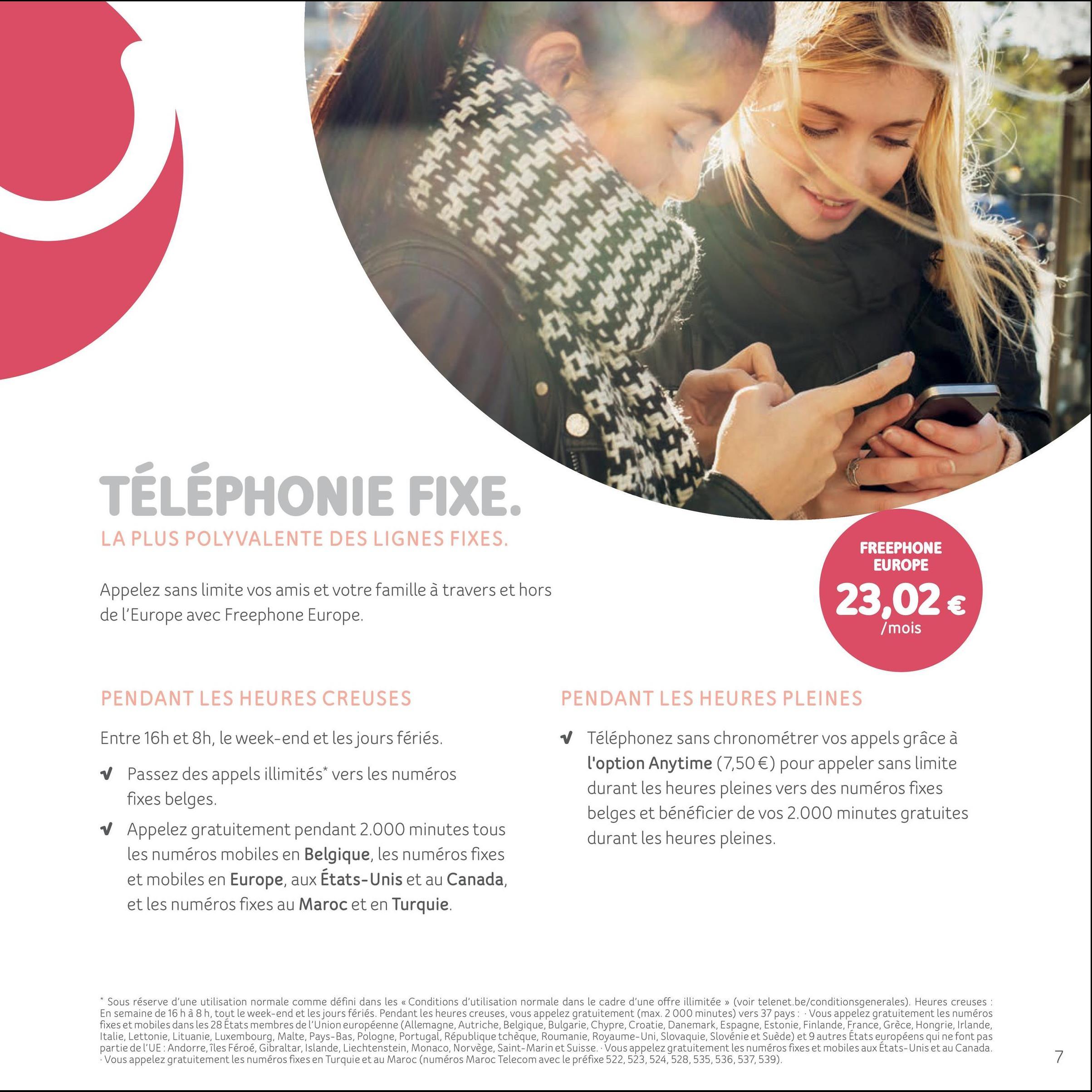 TÉLÉPHONIE FIXE. LA PLUS POLYVALENTE DES LIGNES FIXES. FREEPHONE EUROPE Appelez sans limite vos amis et votre famille à travers et hors de l'Europe avec Freephone Europe. 23,02 € mois PENDANT LES HEURES CREUSES PENDANT LES HEURES PLEINES Entre 16h et 8h, le week-end et les jours fériés. v Passez des appels illimités* vers les numéros fixes belges. V Appelez gratuitement pendant 2.000 minutes tous les numéros mobiles en Belgique, les numéros fixes et mobiles en Europe, aux États-Unis et au Canada, et les numéros fixes au Maroc et en Turquie. V Téléphonez sans chronométrer vos appels grâce à l'option Anytime (7,50 €) pour appeler sans limite durant les heures pleines vers des numéros fixes belges et bénéficier de vos 2.000 minutes gratuites durant les heures pleines. * Sous réserve d'une utilisation normale comme défini dans les « Conditions d'utilisation normale dans le cadre d'une offre illimitée » (voir telenet.be/conditionsgenerales). Heures creuses: En semaine de 16 h à 8 h, tout le week-end et les jours fériés. Pendant les heures creuses, vous appelez gratuitement (max. 2000 minutes) vers 37 pays : Vous appelez gratuitement les numéros fixes et mobiles dans les 28 États membres de l'Union européenne (Allemagne, Autriche, Belgique, Bulgarie, Chypre, Croatie, Danemark, Espagne, Estonie, Finlande, France, Grèce, Hongrie, Irlande, Italie, Lettonie, Lituanie, Luxembourg, Malte, Pays-Bas, Pologne, Portugal, République tchèque, Roumanie, Royaume-Uni, Slovaquie, Slovénie et Suède) et 9 autres Etats européens qui ne font pas partie de l'UE:Andorre, îles Féroé, Gibraltar, Islande, Liechtenstein, Monaco, Norvège, Saint-Marin et Suisse. Vous appelez gratuitement les numéros fixes et mobiles aux Etats-Unis et au Canada. Vous appelez gratuitement les numéros fixes en Turquie et au Maroc (numéros Maroc Telecom avec le préfixe 522,523,524,528,535,536,537,539),