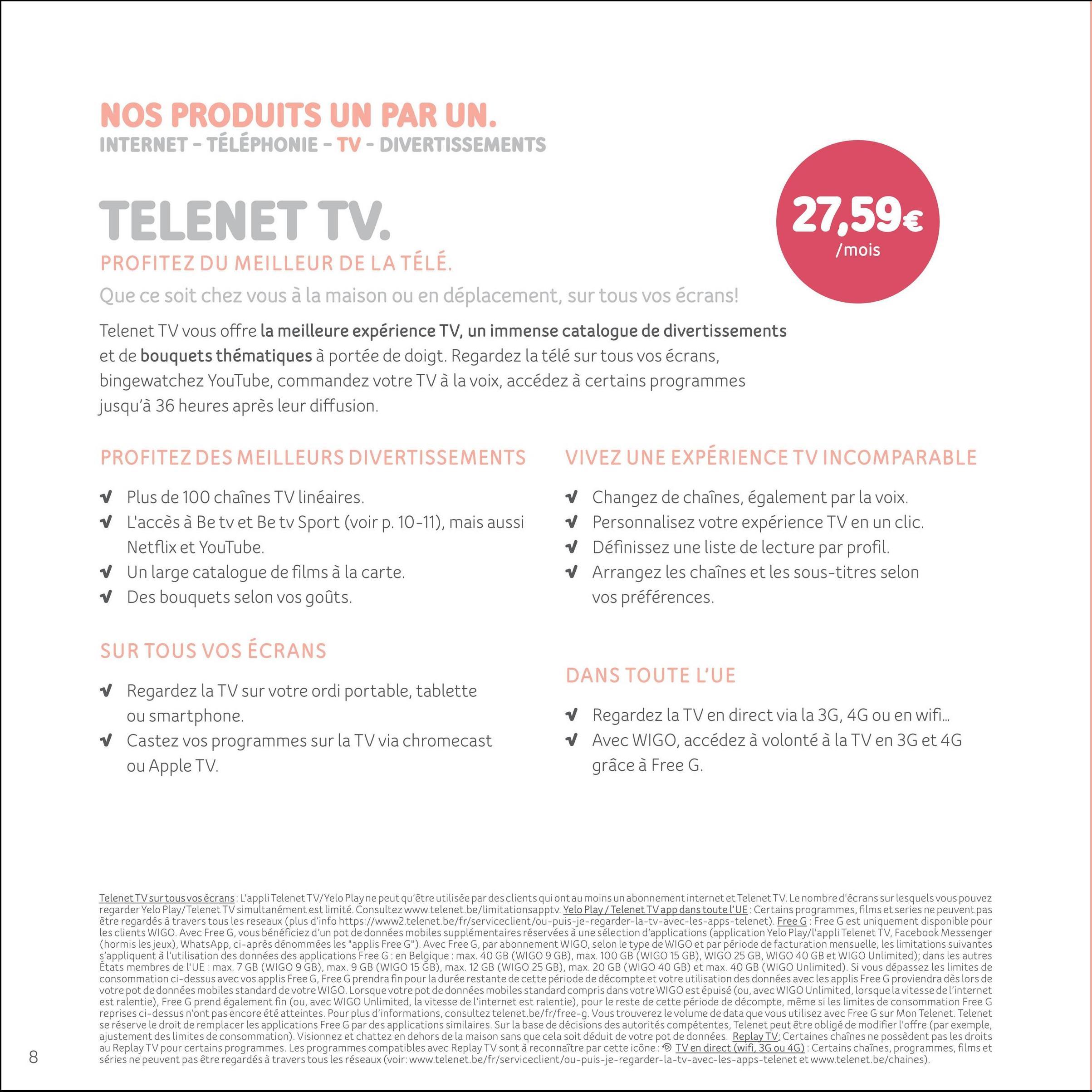 NOS PRODUITS UN PAR UN. INTERNET - TÉLÉPHONIE - TV - DIVERTISSEMENTS TELENET TV. 27.59€ /mois PROFITEZ DU MEILLEUR DE LA TÉLÉ. Que ce soit chez vous à la maison ou en déplacement, sur tous vos écrans! Telenet TV vous offre la meilleure expérience TV, un immense catalogue de divertissements et de bouquets thématiques à portée de doigt. Regardez la télé sur tous vos écrans, bingewatchez YouTube, commandez votre TV à la voix, accédez à certains programmes jusqu'à 36 heures après leur diffusion. PROFITEZ DES MEILLEURS DIVERTISSEMENTS VIVEZ UNE EXPÉRIENCE TVINCOMPARABLE V Plus de 100 chaînes TV linéaires. V L'accès à Be tv et Be tv Sport (voir p. 10-11), mais aussi Netflix et YouTube V Un large catalogue de films à la carte. ✓ Des bouquets selon vos goûts. w Changez de chaînes, également par la voix. V Personnalisez votre expérience TV en un clic. V Définissez une liste de lecture par profil. V Arrangez les chaînes et les sous-titres selon vos préférences. SUR TOUS VOS ÉCRANS DANS TOUTE L'UE ✓ Regardez la TV sur votre ordi portable, tablette ou smartphone. v Castez vos programmes sur la TV via chromecast ou Apple TV. V V Regardez la TV en direct via la 3G, 4G ou en wifi... Avec WIGO, accédez à volonté à la TV en 3G et 4G grâce à Free G. Telenet TV sur tous vos écrans: L'appli Telenet TV/Yelo Play ne peut qu'être utilisée par des clients qui ont au moins un abonnement internet et Telenet TV.Le nombre d'écrans surlesquels vous pouvez regarder Yelo Play/Telenet TV simultanément est limité. Consultez www.telenet.be/limitationsapptv. Yelo Play / Telenet TV app dans toute l'UE: Certains programmes, films et series ne peuvent pas être regardés à travers tous les reseaux (plus d'info https://www2.telenet.be/fr/serviceclient/ou-puis-je-regarder-la-tv-avec-les-apps-telenet). Free G: Free G est uniquement disponible pour les clients WIGO. Avec Free G, vous bénéficiez d'un pot de données mobiles supplémentaires réservées à une sélection d'applications (application Yelo Play/l'appli 