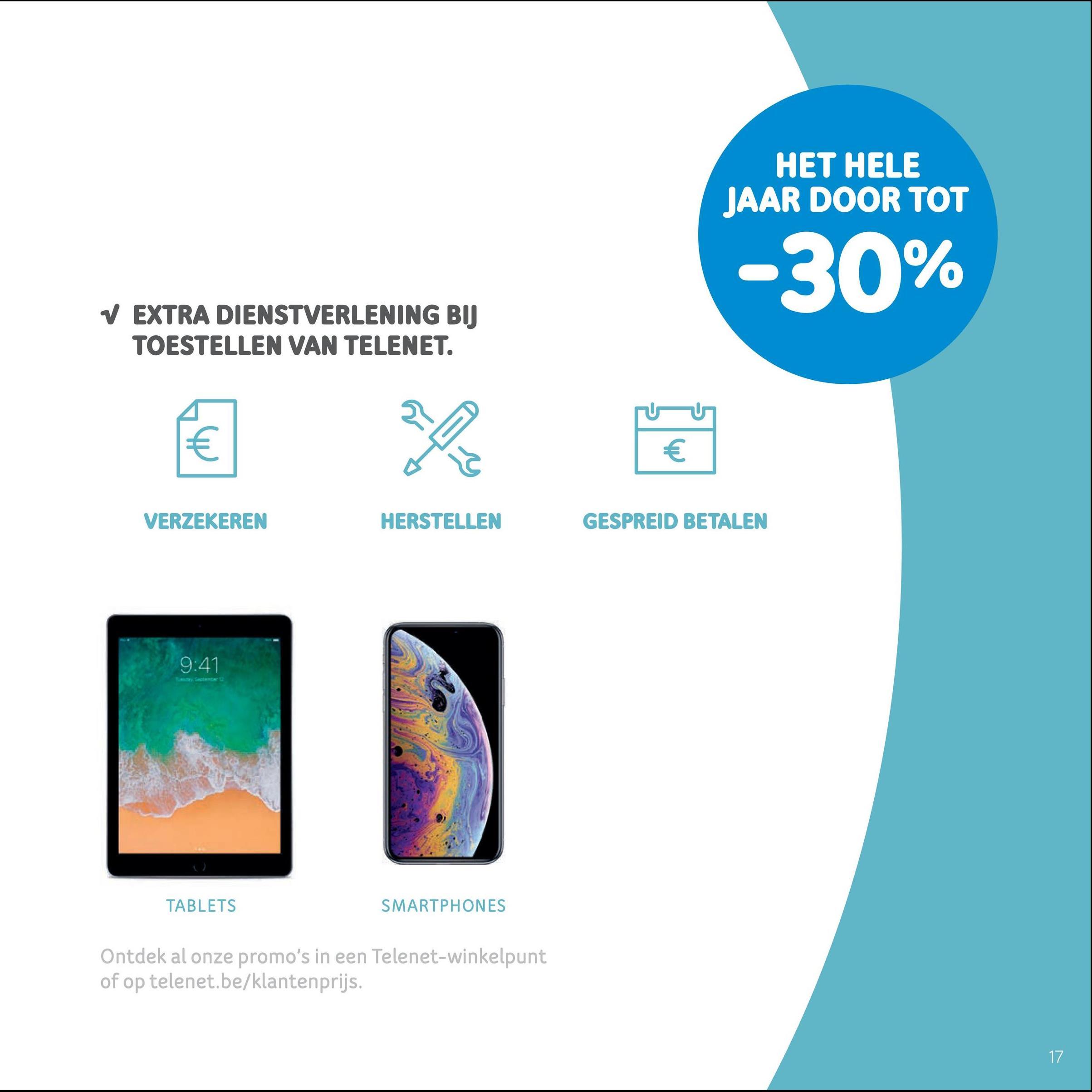 HET HELE JAAR DOOR TOT -30% V EXTRA DIENSTVERLENING BIJ TOESTELLEN VAN TELENET. VERZEKEREN HERSTELLEN GESPREID BETALEN 9:41 TABLETS SMARTPHONES Ontdek al onze promo's in een Telenet-winkelpunt of op telenet.be/klantenprijs.