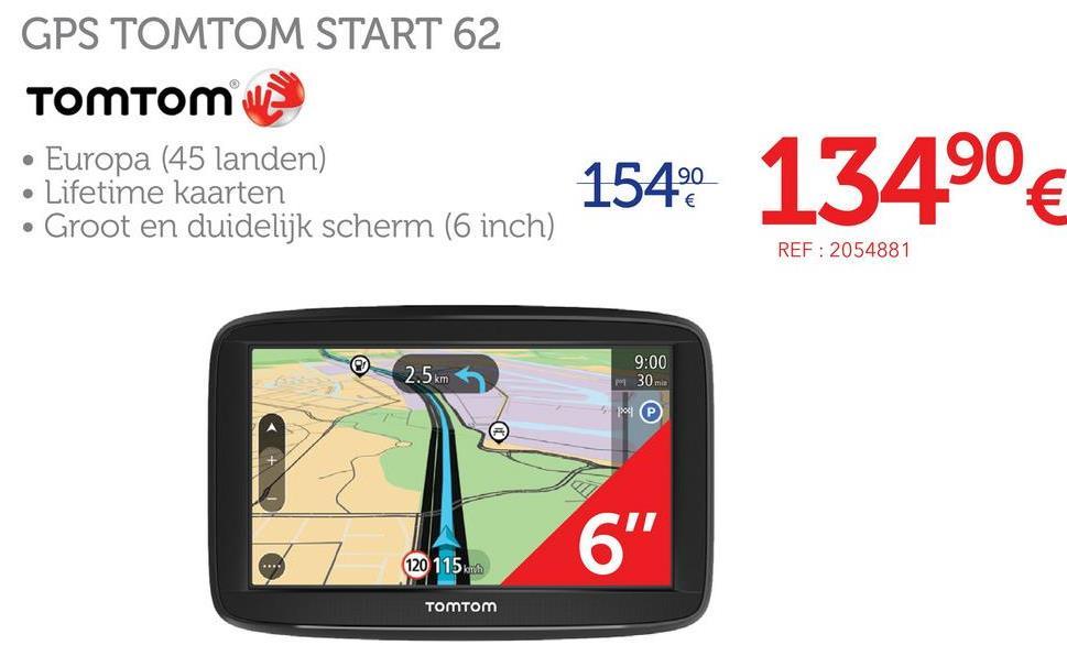 GPS TOMTOM START 62 TOMTOM • Europa (45 landen) Lifetime kaarten • Groot en duidelijk scherm (6 inch) 154 13490 € REF: 2054881 2.5 km 9:00 30 me PP 120 115 TOMTOM