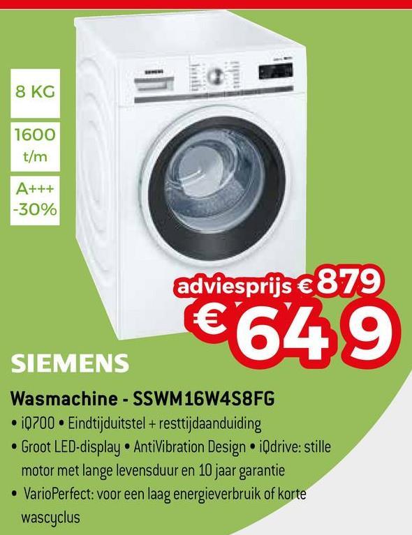 8 KG 1600 t/m A+++ -30% adviesprijs €879 €649 SIEMENS Wasmachine - SSWM16W4S8FG 10700 Eindtijduitstel +resttijdaanduiding • Groot LED-display. AntiVibration Design iQdrive: stille motor met lange levensduur en 10 jaar garantie • VarioPerfect: voor een laag energieverbruik of korte wascyclus