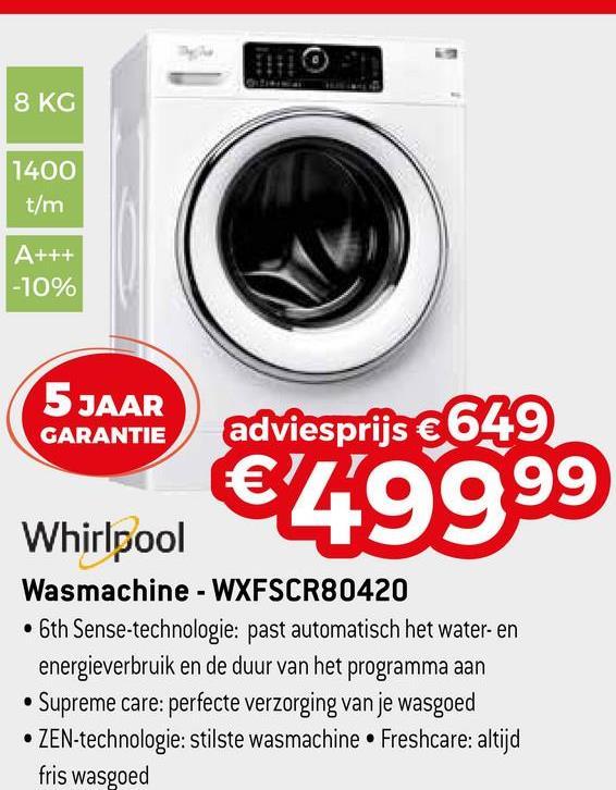 8 KG 1400 t/m A+++ -10% 5 JAAR GARANTIE adviesprijs €649 €Zg999 Whirlpool Wasmachine - WXFSCR80420 • 6th Sense-technologie: past automatisch het water- en energieverbruik en de duur van het programma aan • Supreme care: perfecte verzorging van je wasgoed • ZEN-technologie: stilste wasmachine • Freshcare: altijd fris wasgoed