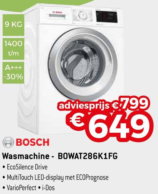 9 KG 1400 t/m A+++ -30% adviesprijs € 799 4649 BOSCH Wasmachine - BOWAT286K1FG • EcoSilence Drive • MultiTouch LED-display met ECOPrognose • VarioPerfect i-Dos