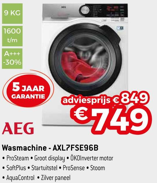 9 KG 1600 t/m A+++ -30% 5 JAAR GARANTIE adviesprijs €849 €749 AEG Wasmachine - AXL7FSE96B • ProSteam • Groot display • ÖKOInverter motor • SoftPlus. Startuitstel ProSense Stoom • AquaControl • Zilver paneel