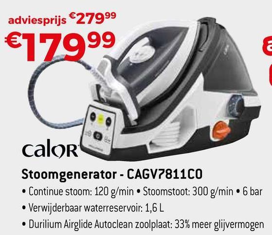 adviesprijs €27999 €77999 c calor Stoomgenerator - CAGV7811CO • Continue stoom: 120 g/min Stoomstoot: 300 g/min. 6 bar • Verwijderbaar waterreservoir: 1,6 L • Durilium Airglide Autoclean zoolplaat: 33% meer glijvermogen