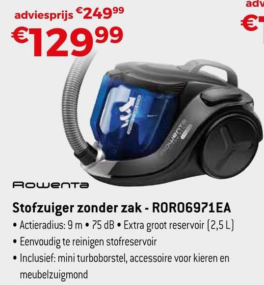 adv adviesprijs €24999 €12999 O Rowenta Stofzuiger zonder zak - RORO6971EA • Actieradius: 9 m • 75 dB • Extra groot reservoir (2,5 L) • Eenvoudig te reinigen stofreservoir • Inclusief: mini turboborstel, accessoire voor kieren en meubelzuigmond