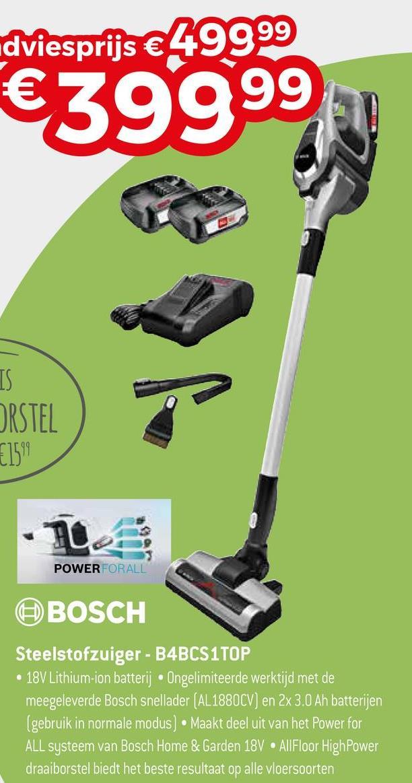 dviesprijs € 49999 €399999 ORSTEL POWERFORALL BOSCH Steelstofzuiger - B4BCS1TOP • 18V Lithium-ion batterij. Ongelimiteerde werktijd met de meegeleverde Bosch snellader (AL 1880CV) en 2x 3.0 Ah batterijen (gebruik in normale modus) • Maakt deel uit van het Power for ALL systeem van Bosch Home & Garden 18V AllFloor HighPower draaiborstel biedt het beste resultaat op alle vloersoorten