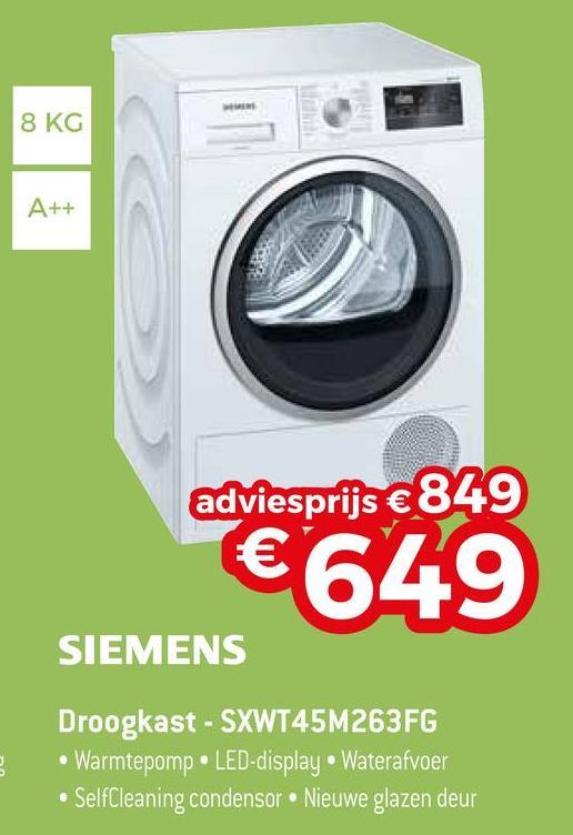 8 KG A ++ adviesprijs € 849 €649 SIEMENS Droogkast - SXWT45M263FG • Warmtepomp LED-display Waterafvoer • SelfCleaning condensor Nieuwe glazen deur