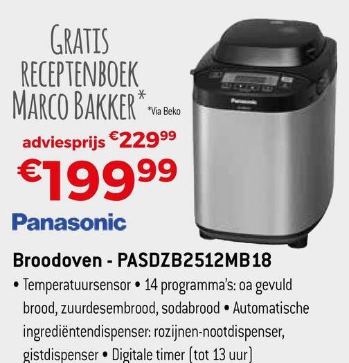 GRATIS RECEPTENBOEK MARCO BAKKER * va beko adviesprijs €22999 €79999 Panasonic Broodoven - PASDZB2512MB18 • Temperatuursensor • 14 programma's: oa gevuld brood, zuurdesembrood, sodabrood • Automatische ingrediëntendispenser: rozijnen-nootdispenser, gistdispenser Digitale timer (tot 13 uur)