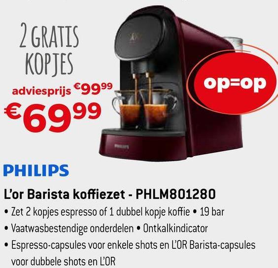 | 2 GRATIS KOPJES adviesprijs €9999 €6999 op=op PHILIPS L'or Barista koffiezet - PHLM801280 • Zet 2 kopjes espresso of 1 dubbel kopje koffie . 19 bar • Vaatwasbestendige onderdelen Ontkalkindicator • Espresso-capsules voor enkele shots en L'OR Barista-capsules voor dubbele shots en L'OR