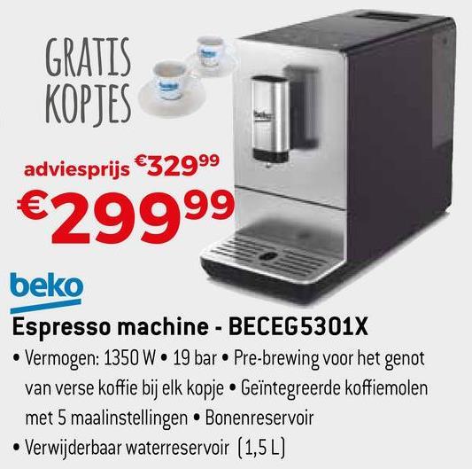 GRATIS KOPJES adviesprijs €32999 €29999 beko Espresso machine - BECEG 5301X • Vermogen: 1350 W • 19 bar • Pre-brewing voor het genot van verse koffie bij elk kopje • Geïntegreerde koffiemolen met 5 maalinstellingen. Bonenreservoi • Verwijderbaar waterreservoir (1,5 L)