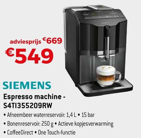 adviesprijs €669 €549 SIEMENS Espresso machine - S4T1355209RW • Afneembeer waterreservoir: 1,4 L 15 bar • Bonenreservoir: 250 g • Actieve kopjesverwarming • Coffee Direct One Touch-functie