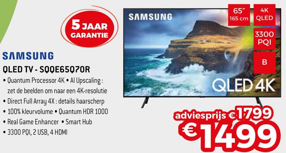 """65"""" SAMSUNG 4K QLED 165 cm 5 JAAR GARANTIE 3300 PQI SAMSUNG QLED TV - SQQE65Q7OR • Quantum Processor 4K • Al Upscaling: zet de beelden om naar een 4K-resolutie • Direct Full Array 4X: details haarscherp • 100% kleurvolume. Quantum HDR 1000 • Real Game Enhancer Smart Hub • 3300 PQI, 2 USB, 4 HDMI QLED 4K adviesprijs € 1799 €1499"""