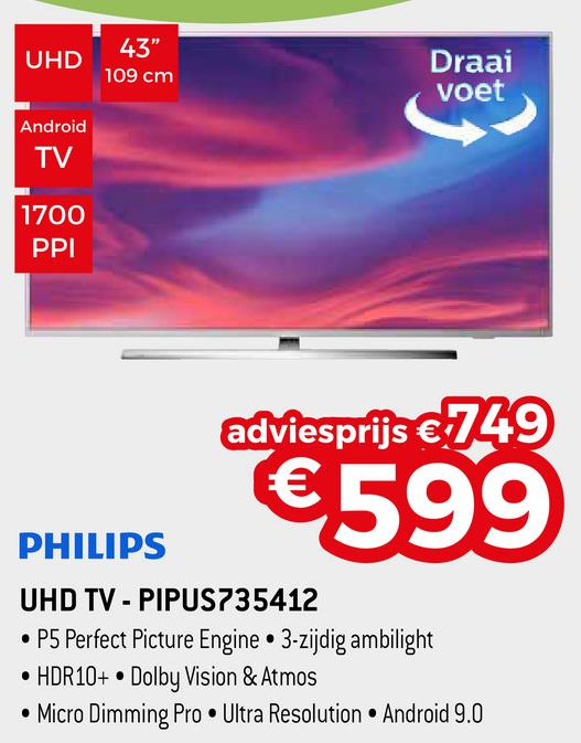 """UHD 43"""" 109 cm Draai voet Android TV 1700 PPI adviesprijs € 749 €599 PHILIPS UHD TV - PIPUS735412 • P5 Perfect Picture Engine 3-zijdig ambilight • HDR10+ • Dolby Vision & Atmos • Micro Dimming Pro Ultra Resolution Android 9.0"""