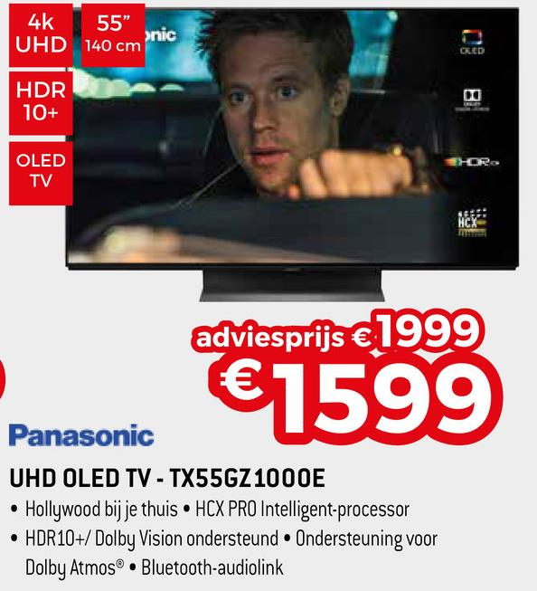 """4k 55"""" UHD 140 cm nic OLED HDR 10+ OLED TV adviesprijs €1999 €1599 Panasonic UHD OLED TV - TX55GZ 1000E • Hollywood bij je thuis HCX PRO Intelligent-processor • HDR10+/ Dolby Vision ondersteund. Ondersteuning voor Dolby Atmos® • Bluetooth-audiolink"""