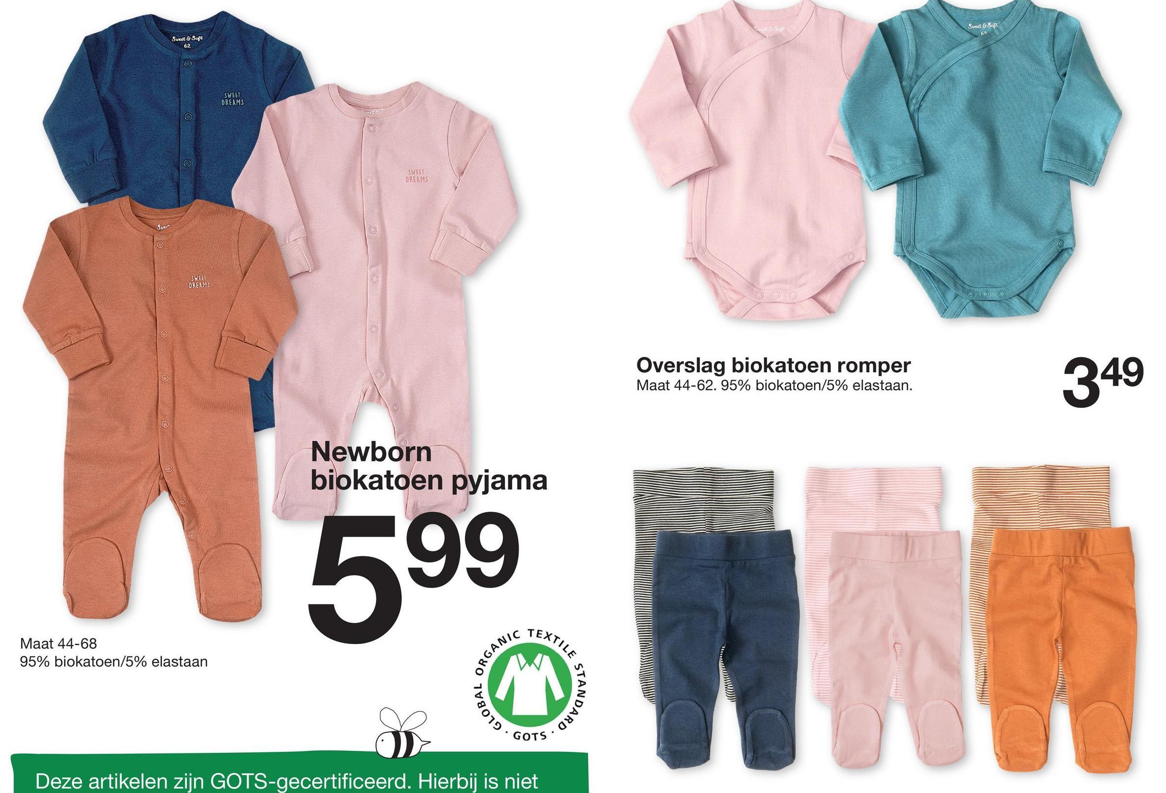 """Sweet & Soft KESOR Sweet & Soft 62 SWEET DREAMS SWEET DREAMS SWEET DREAMS CARLES Overslag biokatoen romper Maat 44-62. 95% biokatoen/5% elastaan. 349 Newborn biokatoen pyjama 599 lllllll TEXT W Maat 44-68 95% biokatoen/5% elastaan ORGAN KILE S STAND IRD"""" GLOBA gyva GOTS. Deze artikelen zijn GOTS-gecertificeerd. Hierbij is niet"""