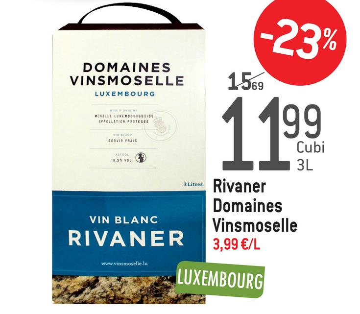 22% DOMAINES VINSMOSELLE LUXEMBOURG 1569 VOSELLE LUXEMBOURGEOISE APPELLATION PROTEGEE 19.9. SERVIR FRAIS Cubi MEDOL 10.55 VOL 3L 3 Litres VIN BLANC RIVANER Rivaner Domaines Vinsmoselle 3,99 €/L www.vinsmoselle.lu * LUXEMBOURG