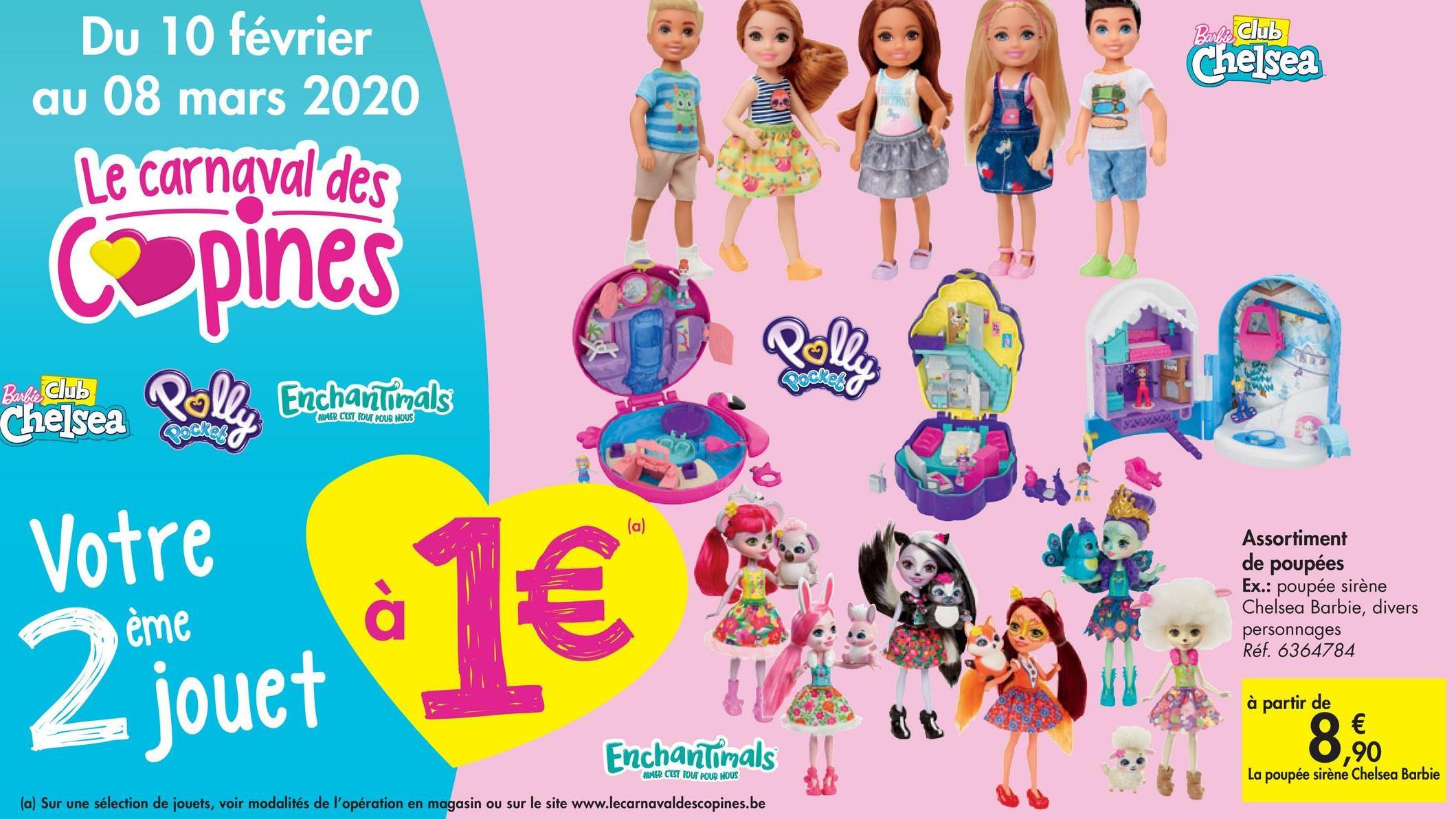 Barbie Club Chelsea Du 10 février au 08 mars 2020 Le carnaval des @pines Barbie Club hantimals Chelsea ALMER CEST TOUT POUR NOUS Votre Assortiment de poupées Ex.: poupée sirène Chelsea Barbie, divers personnages Réf. 6364784 ème Ljouet à partir de Enchantimals 90 AER CEST TOUT POUR NOUS La poupée sirène Chelsea Barbie (a) Sur une sélection de jouets, voir modalités de l'opération en magasin ou sur le site www.lecarnavaldescopines.be