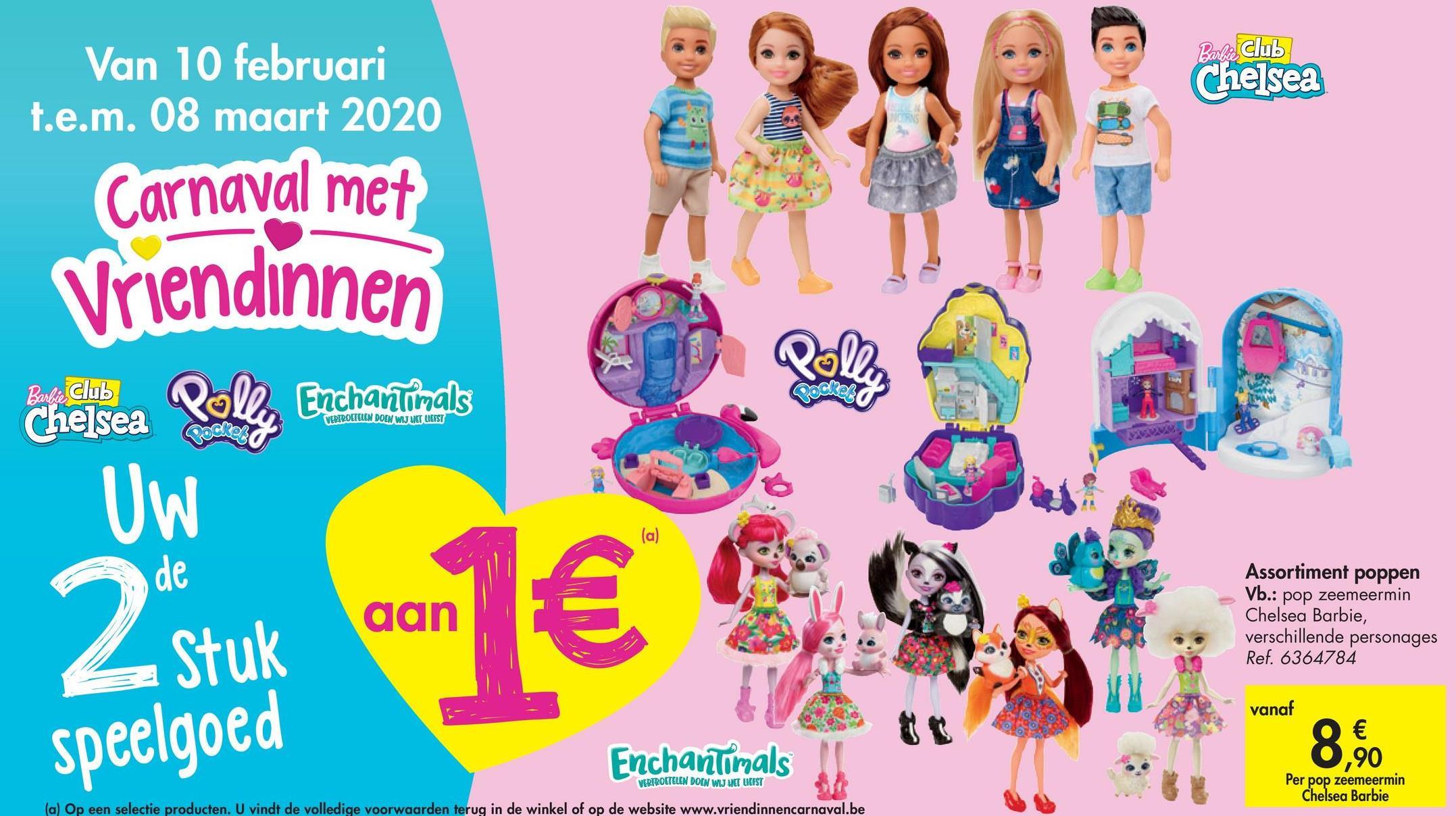 Barbie Club Chelsea Van 10 februari t.e.m. 08 maart 2020 Carnaval met Vriendin met Vriendinnen Bol Club che sea Poll Enchantimals VERTROETELEN DOEN WIJ MET LIEFST ode Uw 2 stuk aan Assortiment poppen Vb.: pop zeemeermin Chelsea Barbie, verschillende personages Ref. 6364784 vanaf € speelgoed 8.90 Enchantimals VERTROETELEN DOEN WIJ VET LIEFST Per pop zeemeermin Chelsea Barbie (a) Op een selectie producten. U vindt de volledige voorwaarden terug in de winkel of op de website www.vriendinnencarnaval.be
