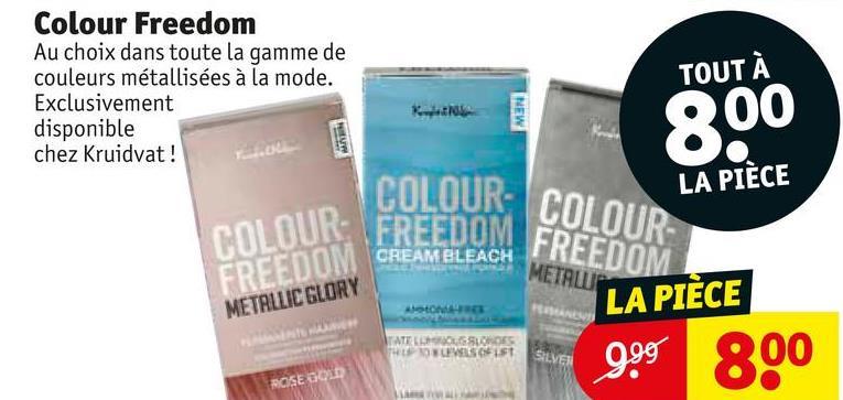 Colour Freedom Au choix dans toute la gamme de couleurs métallisées à la mode. Exclusivement disponible chez Kruidvat! TOUT À NEW 800 COLOUR: COLOUR LA PIÈCE ULUUR- COLOUR: FREEDOM REAMBLEACH METALURI FREEDOM METALLIC GLORY LA PIÈCE TALLERESUAR THE W IS IST 999 800 OSED