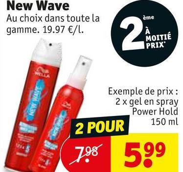 New Wave Au choix dans toute la gamme. 19.97 €/l. ème MOITIÉ PRIX Exemple de prix : 2 x gel en spray Power Hold 2 POUR 150 ml 798 599