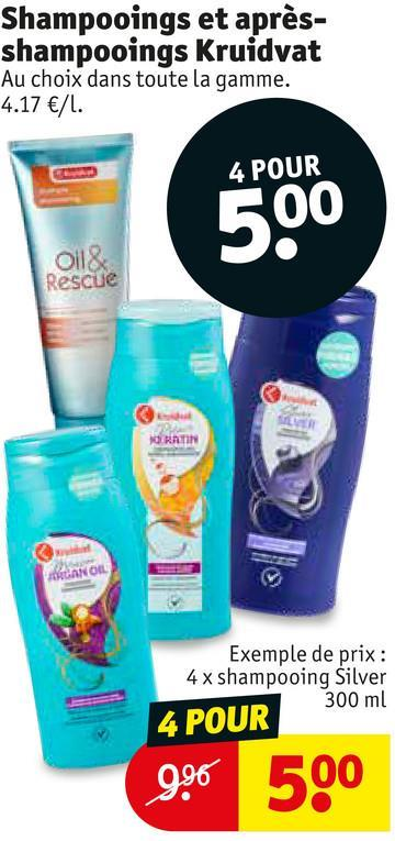 Shampooings et après- shampooings Kruidvat Au choix dans toute la gamme. 4.17 €/l. 4 POUR Oil& Rescue RATIN Exemple de prix : 4 x shampooing Silver 300 ml 4 POUR 996 500